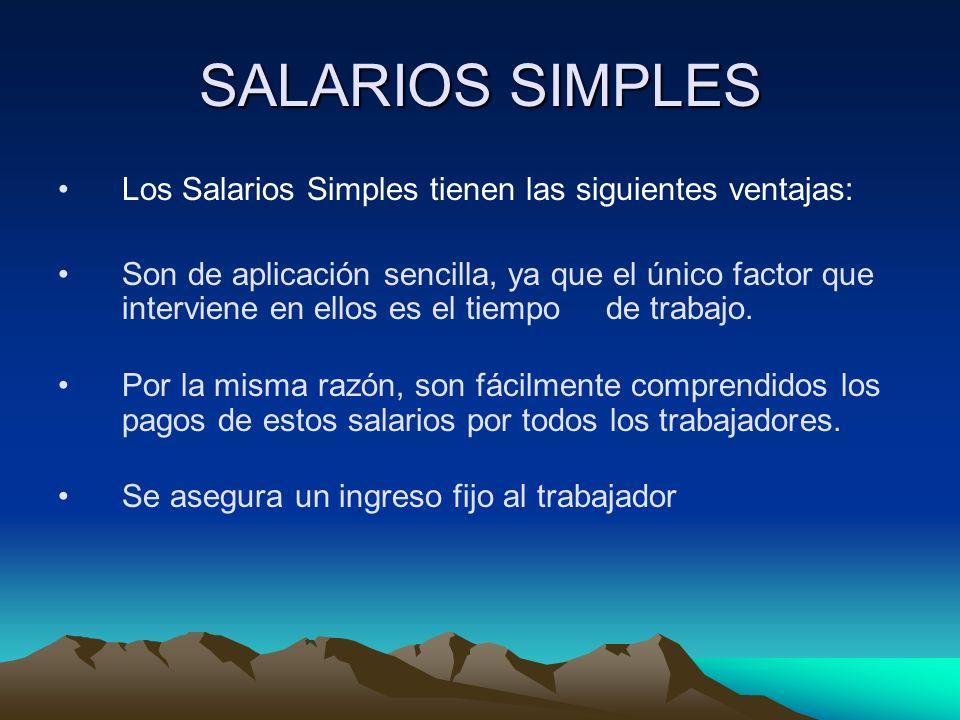 SALARIOS SIMPLES Los Salarios Simples tienen las siguientes ventajas: Son de aplicación sencilla, ya que el único factor que interviene en ellos es el