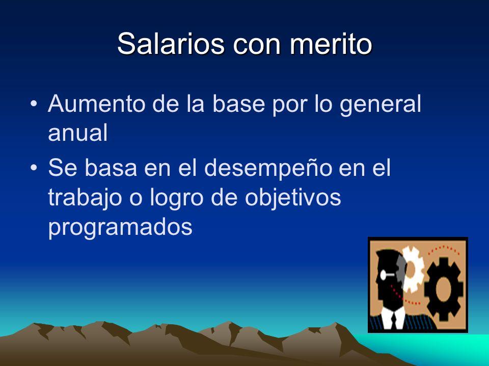 Salarios con merito Aumento de la base por lo general anual Se basa en el desempeño en el trabajo o logro de objetivos programados