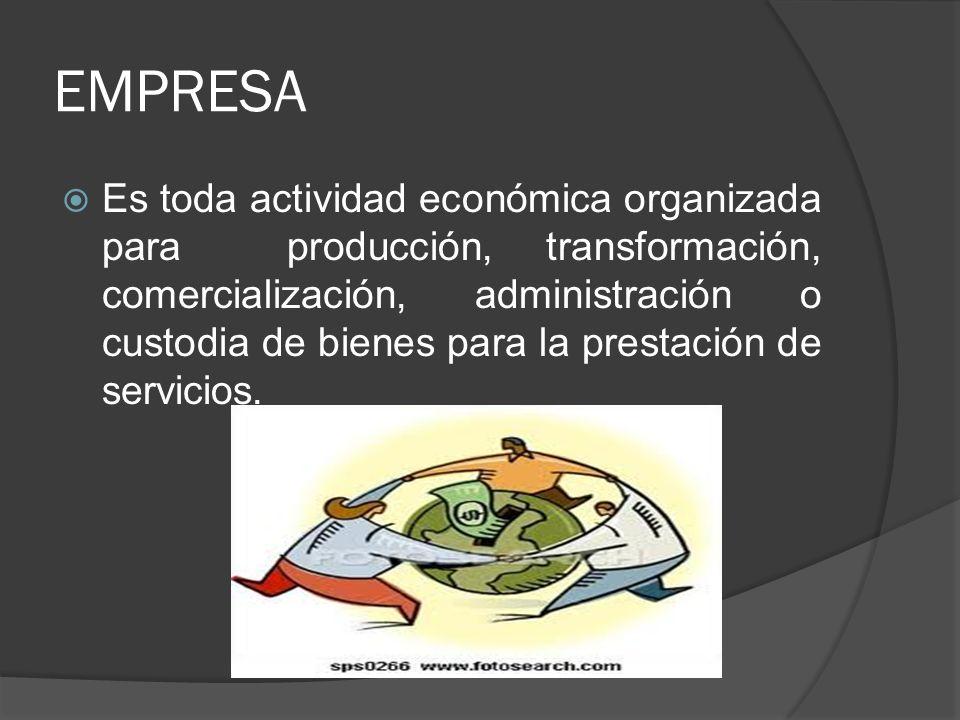 EMPRESA Es toda actividad económica organizada para producción, transformación, comercialización, administración o custodia de bienes para la prestaci