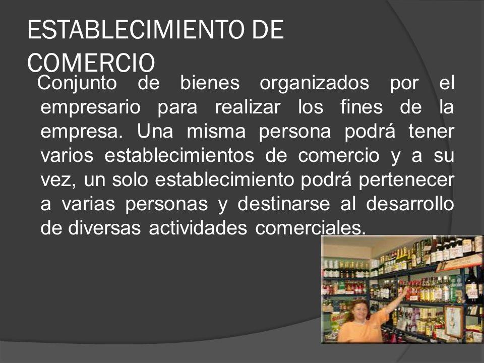 ESTABLECIMIENTO DE COMERCIO Conjunto de bienes organizados por el empresario para realizar los fines de la empresa. Una misma persona podrá tener vari