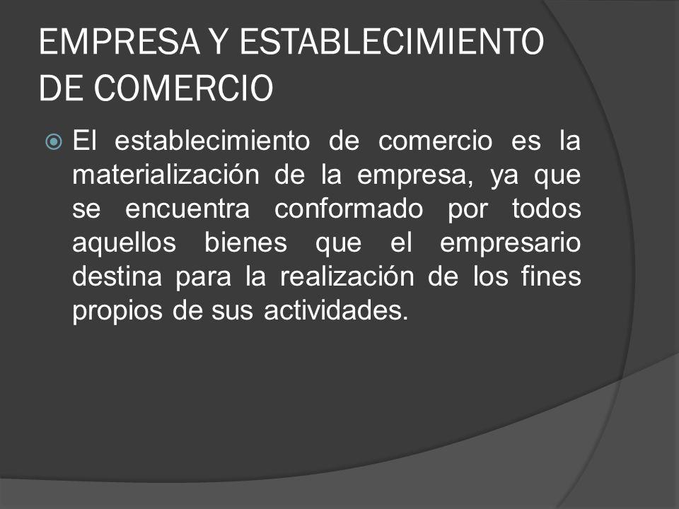 EMPRESA Y ESTABLECIMIENTO DE COMERCIO El establecimiento de comercio es la materialización de la empresa, ya que se encuentra conformado por todos aqu