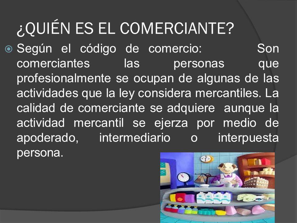 COMERCIANTE ES EL QUE: Intermedia entre fabricante y consumidor Distribuye mercancías Fabrica mercancías Extrae mercancías de la naturaleza (minero) Presta servicios (compañías hoteleras, de seguros, profesionales formalizados).
