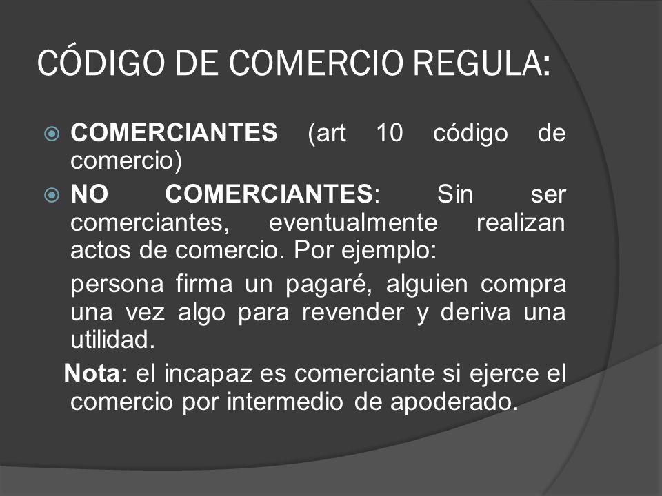 CÓDIGO DE COMERCIO REGULA: COMERCIANTES (art 10 código de comercio) NO COMERCIANTES: Sin ser comerciantes, eventualmente realizan actos de comercio. P