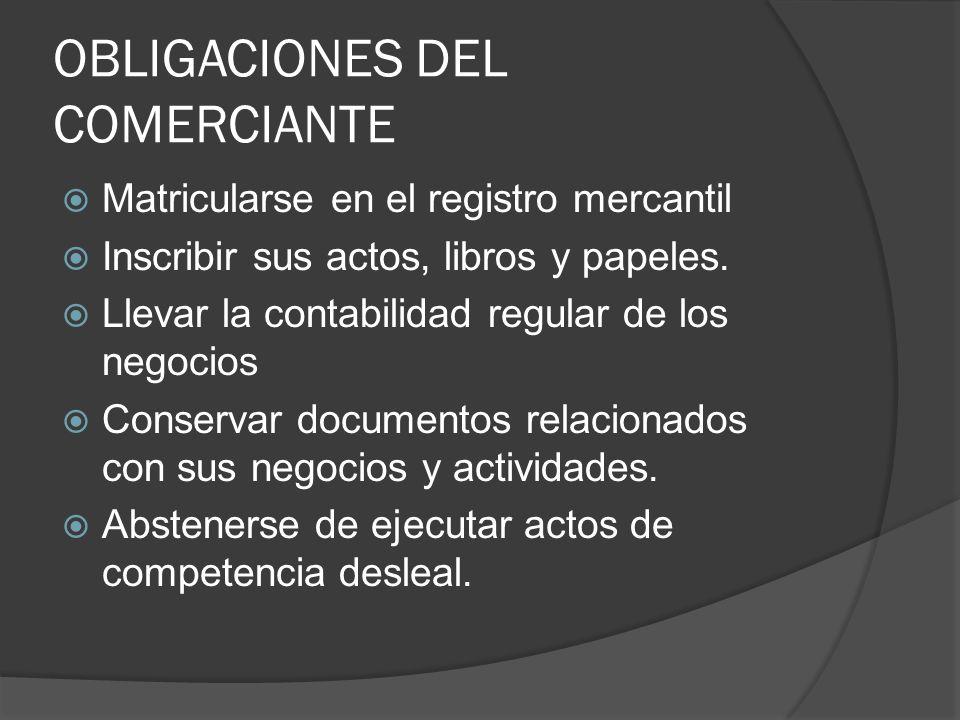 OBLIGACIONES DEL COMERCIANTE Matricularse en el registro mercantil Inscribir sus actos, libros y papeles. Llevar la contabilidad regular de los negoci