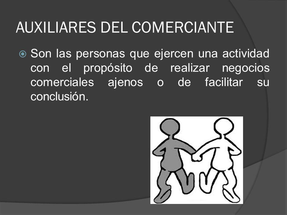 AUXILIARES DEL COMERCIANTE Son las personas que ejercen una actividad con el propósito de realizar negocios comerciales ajenos o de facilitar su concl