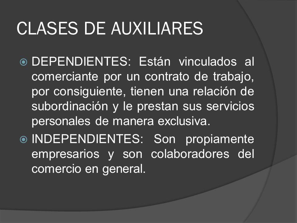 CLASES DE AUXILIARES DEPENDIENTES: Están vinculados al comerciante por un contrato de trabajo, por consiguiente, tienen una relación de subordinación