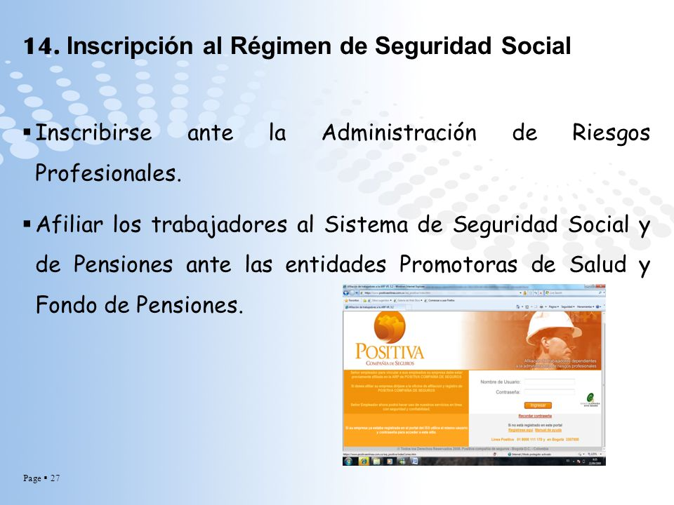 Page 27 14. Inscripción al Régimen de Seguridad Social Inscribirse ante la Administración de Riesgos Profesionales. Afiliar los trabajadores al Sistem