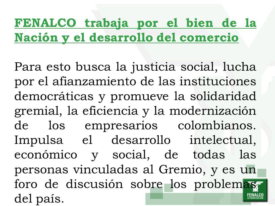 FENALCO trabaja por el bien de la Nación y el desarrollo del comercio Para esto busca la justicia social, lucha por el afianzamiento de las institucio