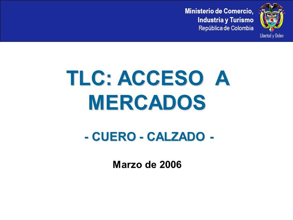 Ministerio de Comercio, Industria y Turismo República de Colombia TLC: ACCESO A MERCADOS - CUERO - CALZADO - - CUERO - CALZADO - Marzo de 2006
