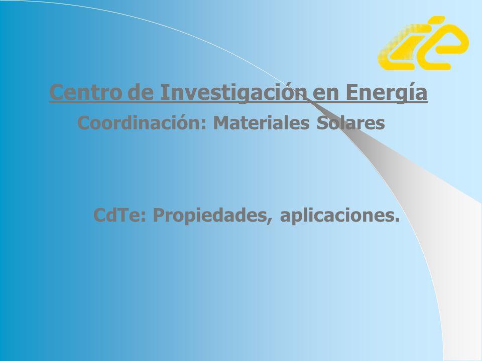 CdTe: Propiedades, aplicaciones. Coordinación: Materiales Solares Centro de Investigación en Energía