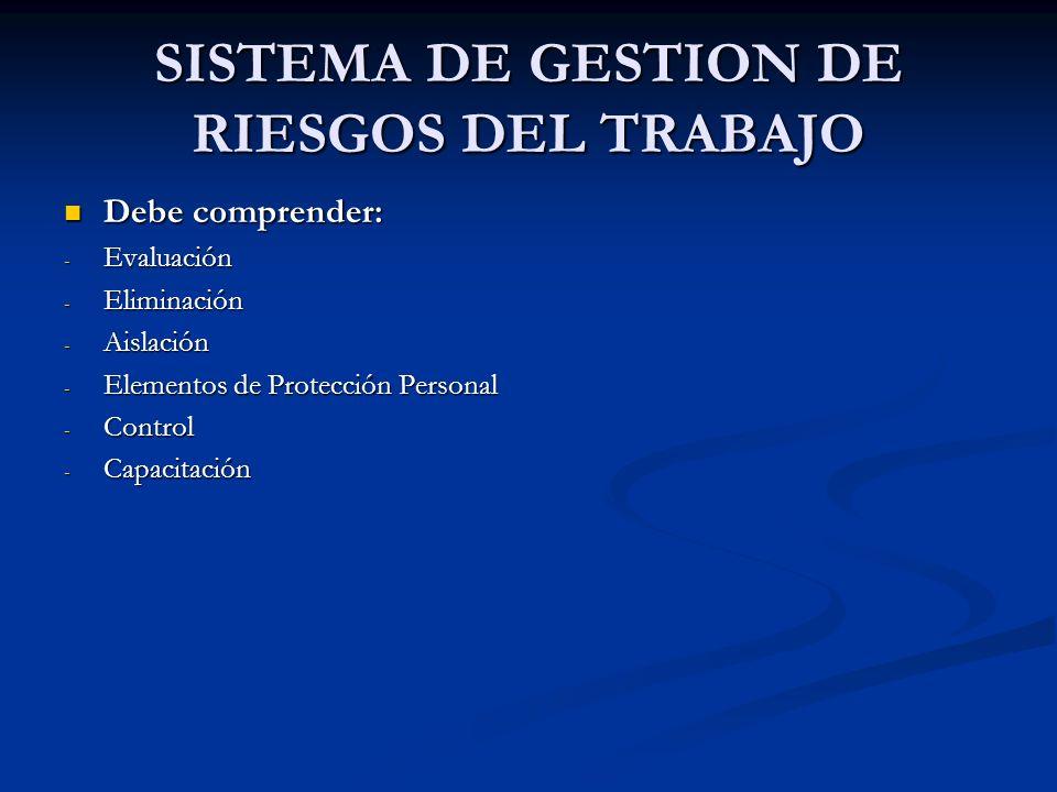 SISTEMA DE GESTION DE RIESGOS DEL TRABAJO Debe comprender: Debe comprender: - Evaluación - Eliminación - Aislación - Elementos de Protección Personal