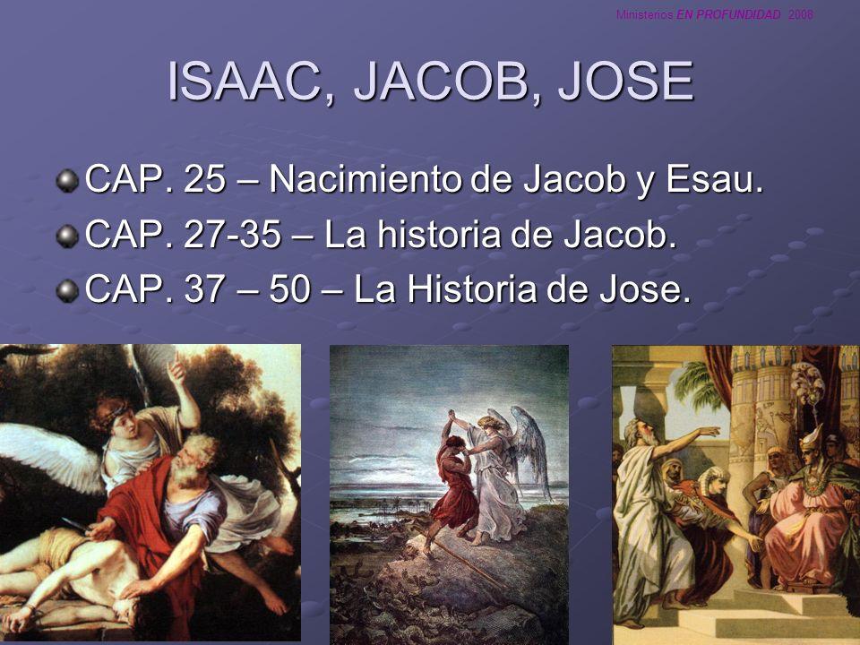 Ministerios EN PROFUNDIDAD 2008 ISAAC, JACOB, JOSE CAP. 25 – Nacimiento de Jacob y Esau. CAP. 27-35 – La historia de Jacob. CAP. 37 – 50 – La Historia