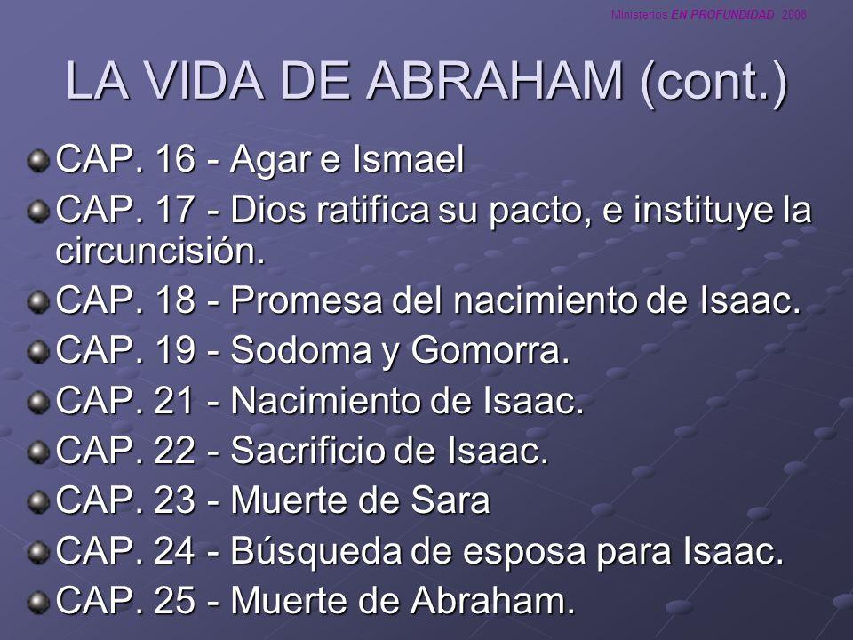 Ministerios EN PROFUNDIDAD 2008 LA VIDA DE ABRAHAM (cont.) CAP. 16 - Agar e Ismael CAP. 17 - Dios ratifica su pacto, e instituye la circuncisión. CAP.