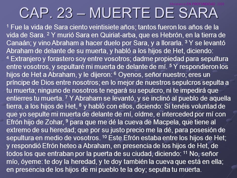 Ministerios EN PROFUNDIDAD 2008 CAP. 23 – MUERTE DE SARA 1 Fue la vida de Sara ciento veintisiete años; tantos fueron los años de la vida de Sara. 2 Y