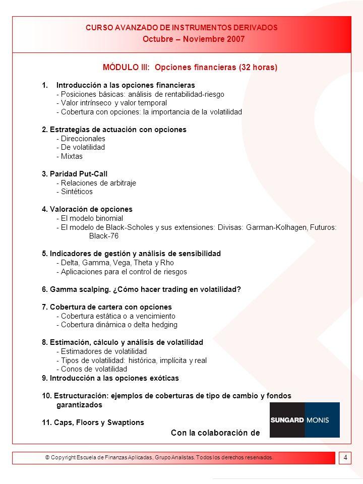 Formación on line Curso de Asesor Financiero 9 de febrero- 23 de abril de 2004 MÓDULO III: Opciones financieras (32 horas) 1.Introducción a las opciones financieras - Posiciones básicas: análisis de rentabilidad-riesgo - Valor intrínseco y valor temporal - Cobertura con opciones: la importancia de la volatilidad 2.