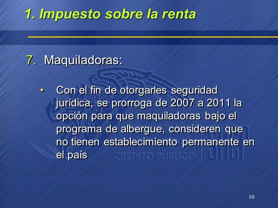 10 7.Maquiladoras: Con el fin de otorgarles seguridad jurídica, se prorroga de 2007 a 2011 la opción para que maquiladoras bajo el programa de albergu
