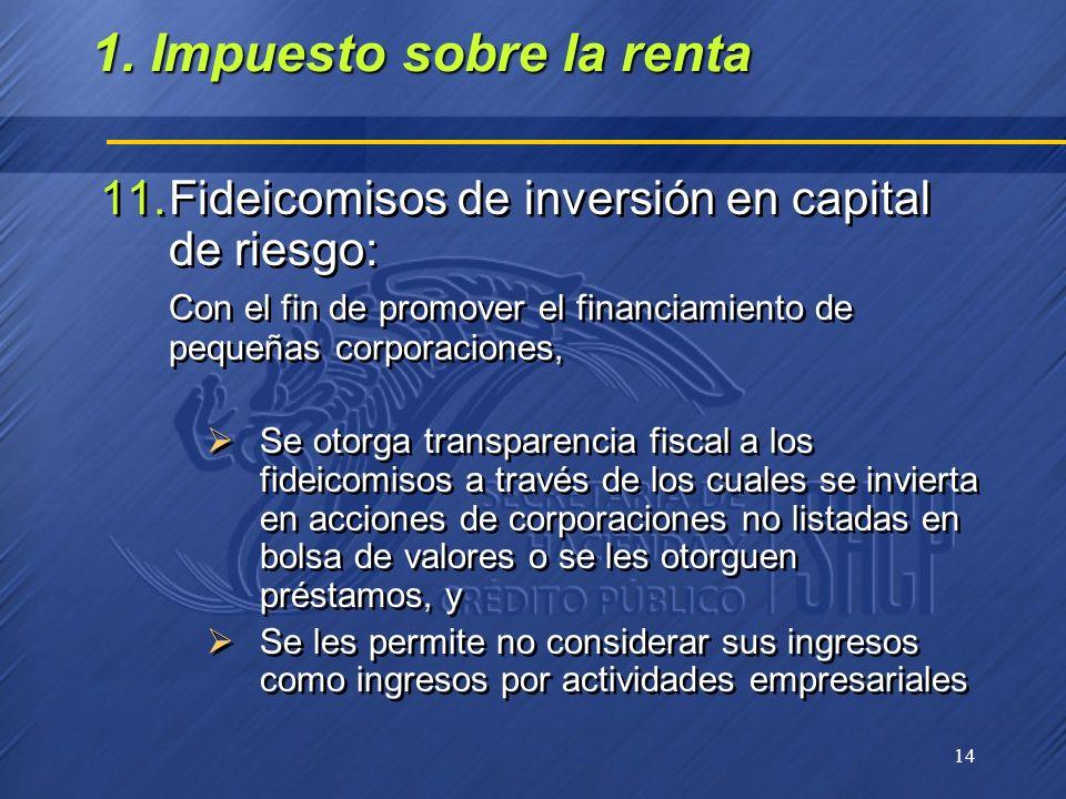 14 11.Fideicomisos de inversión en capital de riesgo: Con el fin de promover el financiamiento de pequeñas corporaciones, Se otorga transparencia fisc