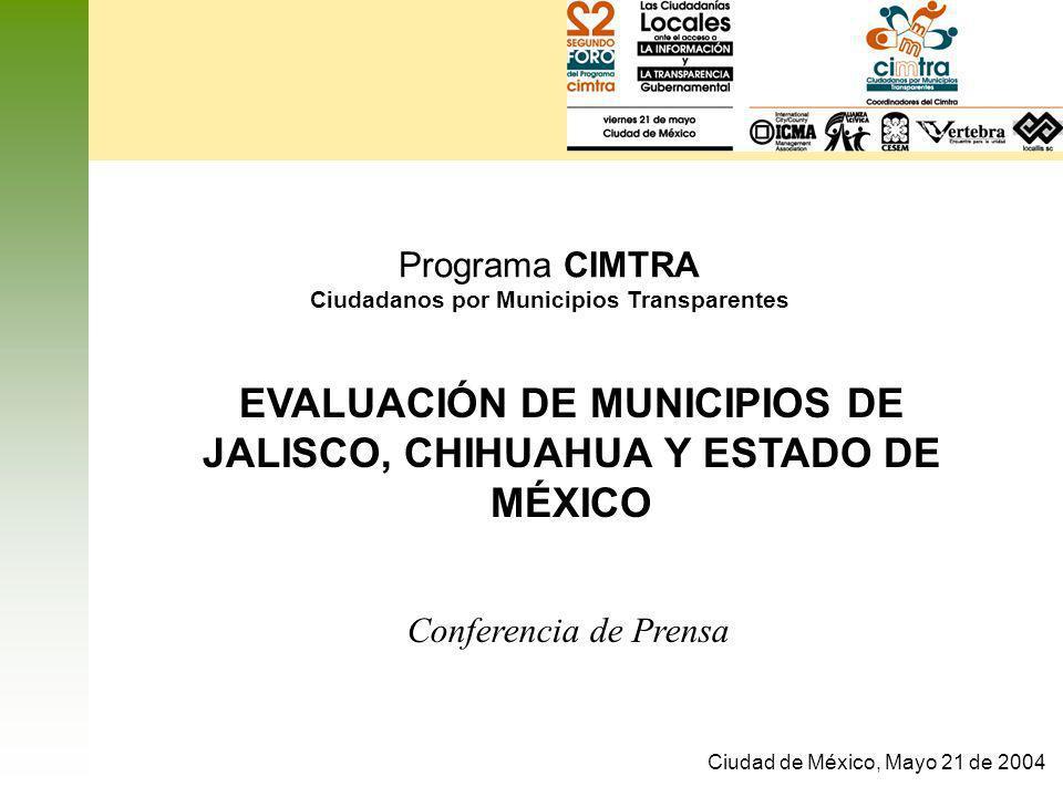 Programa CIMTRA Ciudadanos por Municipios Transparentes Ciudad de México, Mayo 21 de 2004 EVALUACIÓN DE MUNICIPIOS DE JALISCO, CHIHUAHUA Y ESTADO DE M