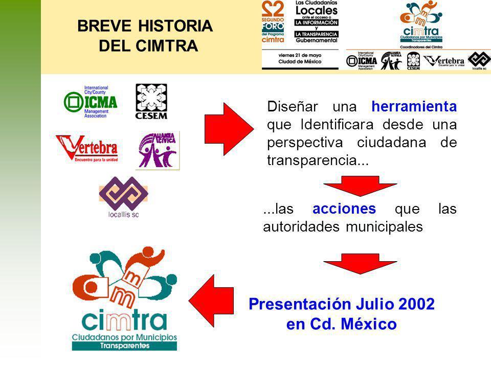 BREVE HISTORIA DEL CIMTRA Diseñar una herramienta que Identificara desde una perspectiva ciudadana de transparencia... Presentación Julio 2002 en Cd.