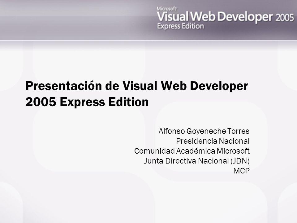 Presentación de Visual Web Developer 2005 Express Edition Alfonso Goyeneche Torres Presidencia Nacional Comunidad Académica Microsoft Junta Directiva Nacional (JDN) MCP