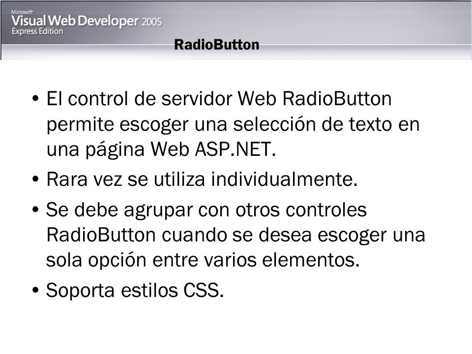 RadioButton El control de servidor Web RadioButton permite escoger una selección de texto en una página Web ASP.NET.