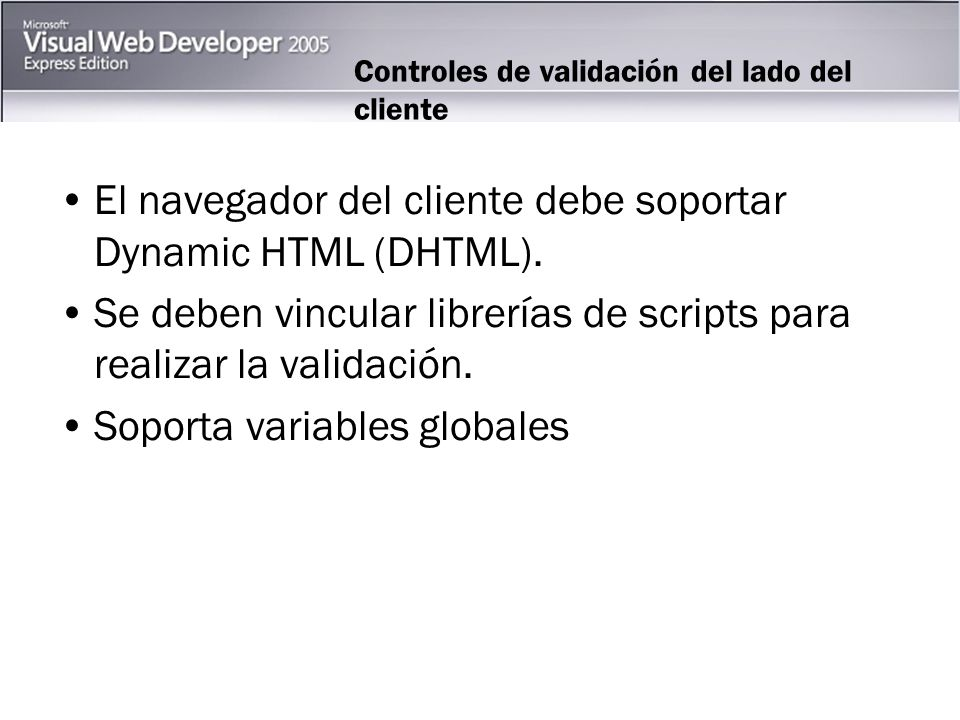Controles de validación del lado del cliente El navegador del cliente debe soportar Dynamic HTML (DHTML).