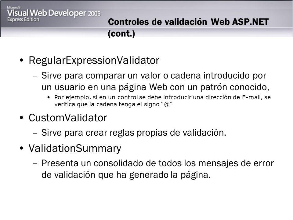 Controles de validación Web ASP.NET (cont.) RegularExpressionValidator –Sirve para comparar un valor o cadena introducido por un usuario en una página Web con un patrón conocido, Por ejemplo, si en un control se debe introducir una dirección de E-mail, se verifica que la cadena tenga el signo @ CustomValidator –Sirve para crear reglas propias de validación.