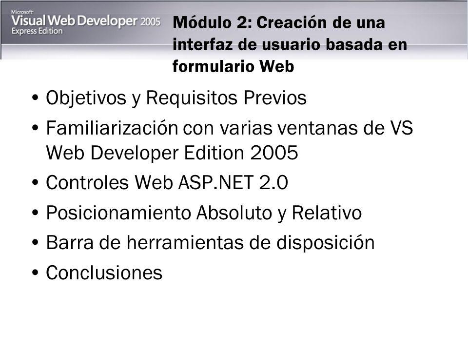 Módulo 2: Creación de una interfaz de usuario basada en formulario Web Objetivos y Requisitos Previos Familiarización con varias ventanas de VS Web Developer Edition 2005 Controles Web ASP.NET 2.0 Posicionamiento Absoluto y Relativo Barra de herramientas de disposición Conclusiones