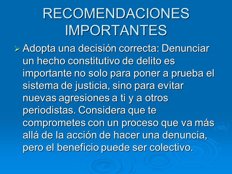 RECOMENDACIONES IMPORTANTES Adopta una decisión correcta: Denunciar un hecho constitutivo de delito es importante no solo para poner a prueba el siste