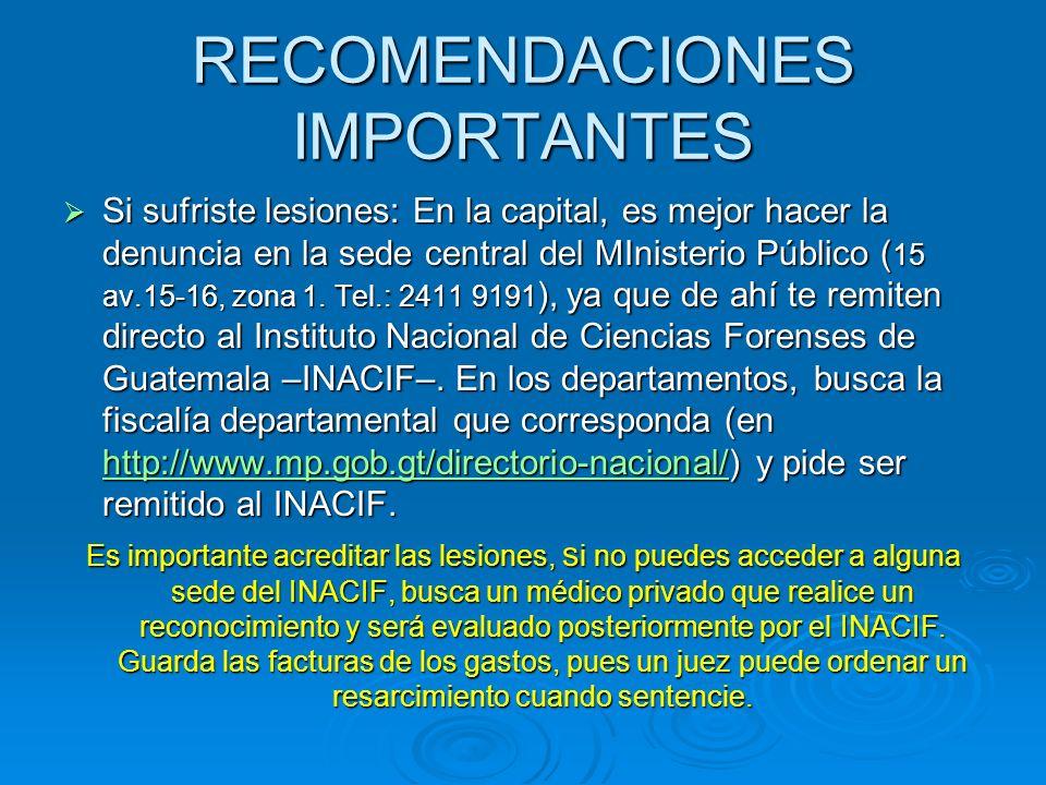 RECOMENDACIONES IMPORTANTES Si sufriste lesiones: En la capital, es mejor hacer la denuncia en la sede central del MInisterio Público ( 15 av.15-16, z