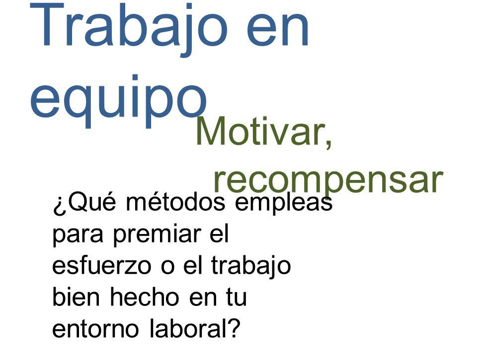 Trabajo en equipo Motivar, recompensar ¿Qué métodos empleas para premiar el esfuerzo o el trabajo bien hecho en tu entorno laboral?