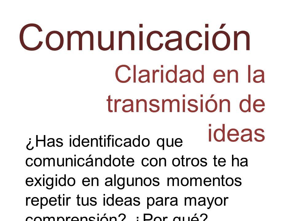 Comunicación Claridad en la transmisión de ideas ¿Has identificado que comunicándote con otros te ha exigido en algunos momentos repetir tus ideas par
