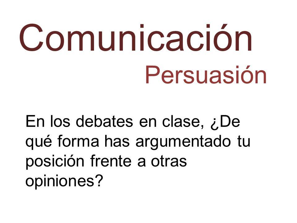 Comunicación Persuasión En los debates en clase, ¿De qué forma has argumentado tu posición frente a otras opiniones?