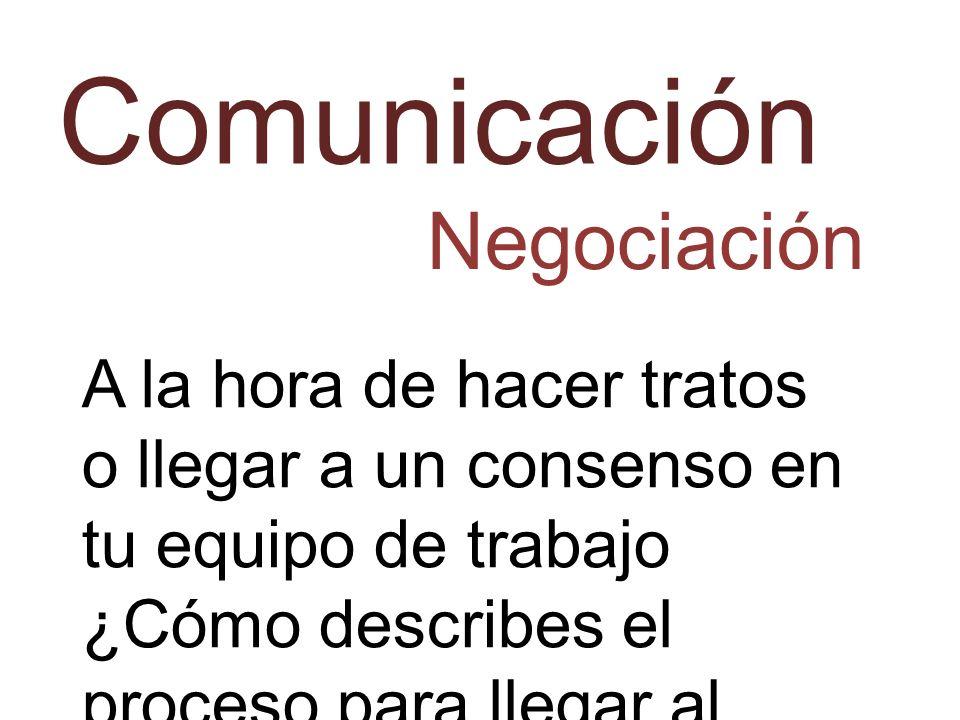 Comunicación Negociación A la hora de hacer tratos o llegar a un consenso en tu equipo de trabajo ¿Cómo describes el proceso para llegar al resultado
