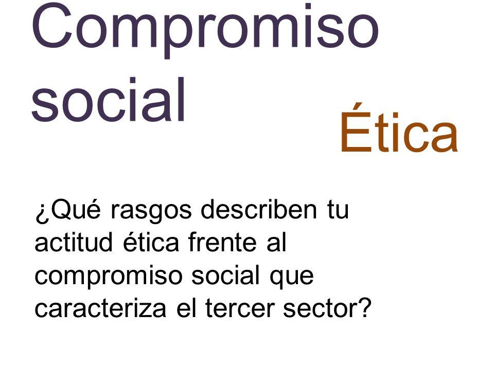 Compromiso social Ética ¿Qué rasgos describen tu actitud ética frente al compromiso social que caracteriza el tercer sector?