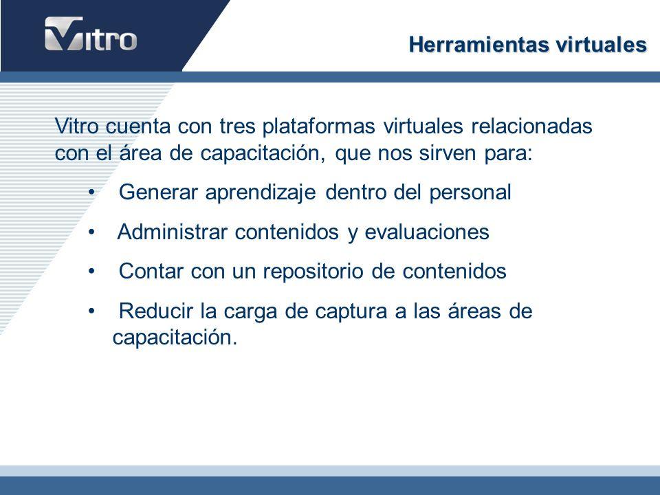 Herramientas virtuales Vitro cuenta con tres plataformas virtuales relacionadas con el área de capacitación, que nos sirven para: Generar aprendizaje dentro del personal Administrar contenidos y evaluaciones Contar con un repositorio de contenidos Reducir la carga de captura a las áreas de capacitación.