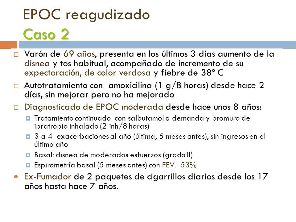Caso 2 EPOC reagudizado Caso 2 Varón de 69 años, presenta en los últimos 3 días aumento de la disnea y tos habitual, acompañado de incremento de su ex