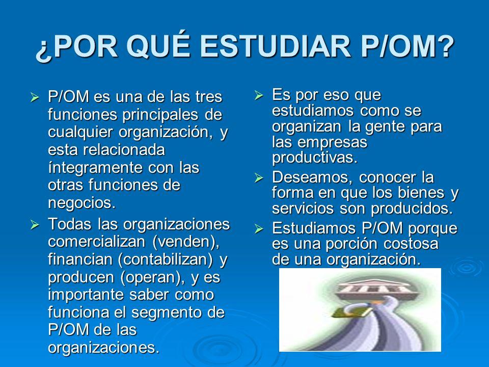 ¿POR QUÉ ESTUDIAR P/OM? P/OM es una de las tres funciones principales de cualquier organización, y esta relacionada íntegramente con las otras funcion