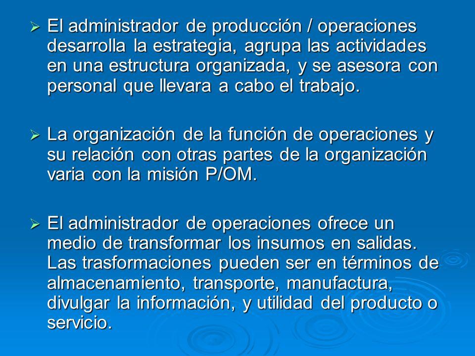 El administrador de producción / operaciones desarrolla la estrategia, agrupa las actividades en una estructura organizada, y se asesora con personal