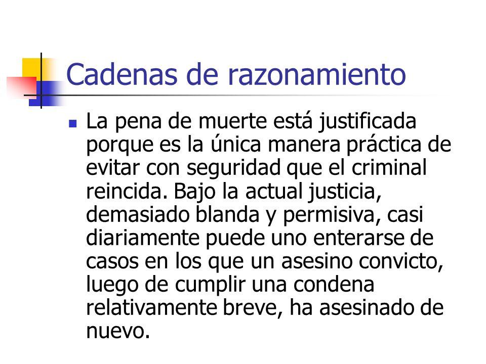 Cadenas de razonamiento La pena de muerte está justificada porque es la única manera práctica de evitar con seguridad que el criminal reincida. Bajo l
