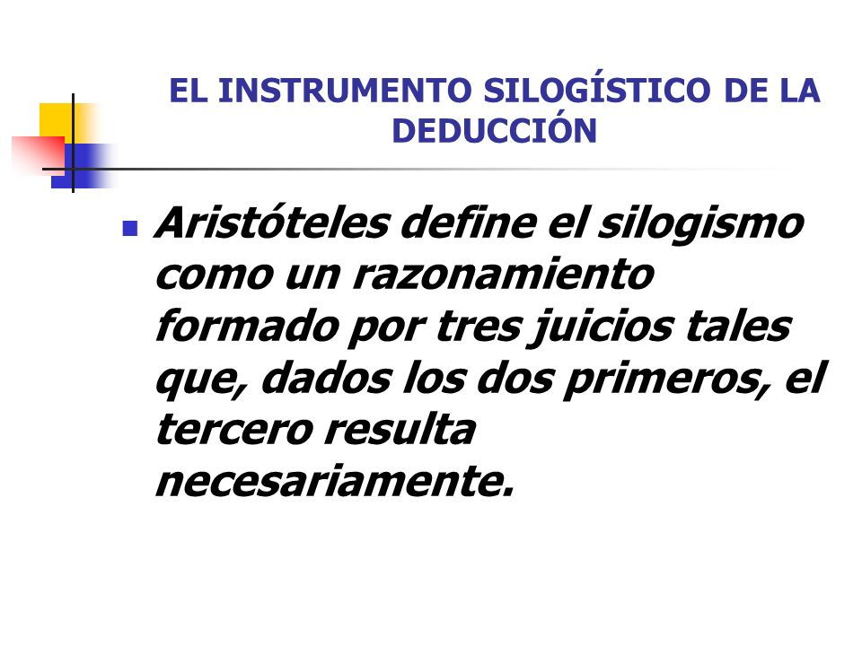 EL INSTRUMENTO SILOGÍSTICO DE LA DEDUCCIÓN Aristóteles define el silogismo como un razonamiento formado por tres juicios tales que, dados los dos prim