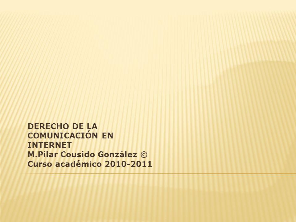DERECHO DE LA COMUNICACIÓN EN INTERNET M.Pilar Cousido González © Curso académico 2010-2011