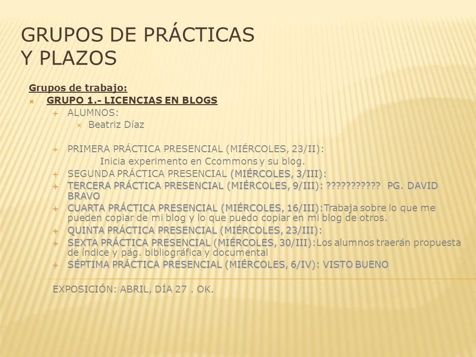 GRUPOS DE PRÁCTICAS Y PLAZOS Grupos de trabajo: GRUPO 1.- LICENCIAS EN BLOGS ALUMNOS: Beatriz Díaz PRIMERA PRÁCTICA PRESENCIAL (MIÉRCOLES, 23/II): Inicia experimento en Ccommons y su blog.