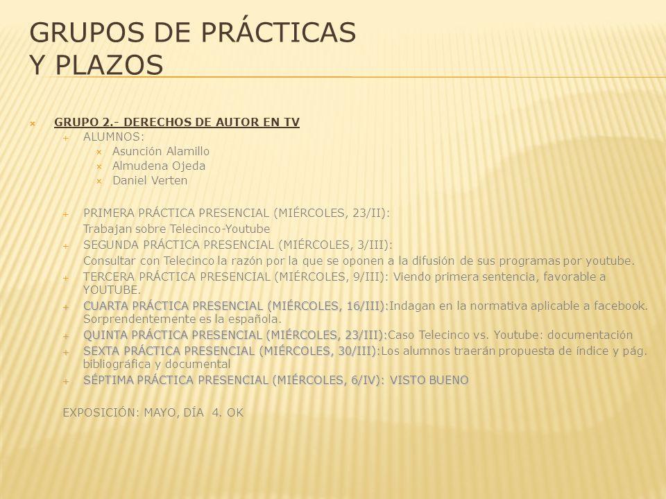 GRUPOS DE PRÁCTICAS Y PLAZOS GRUPO 2.- DERECHOS DE AUTOR EN TV ALUMNOS: Asunción Alamillo Almudena Ojeda Daniel Verten PRIMERA PRÁCTICA PRESENCIAL (MIÉRCOLES, 23/II): Trabajan sobre Telecinco-Youtube SEGUNDA PRÁCTICA PRESENCIAL (MIÉRCOLES, 3/III): Consultar con Telecinco la razón por la que se oponen a la difusión de sus programas por youtube.
