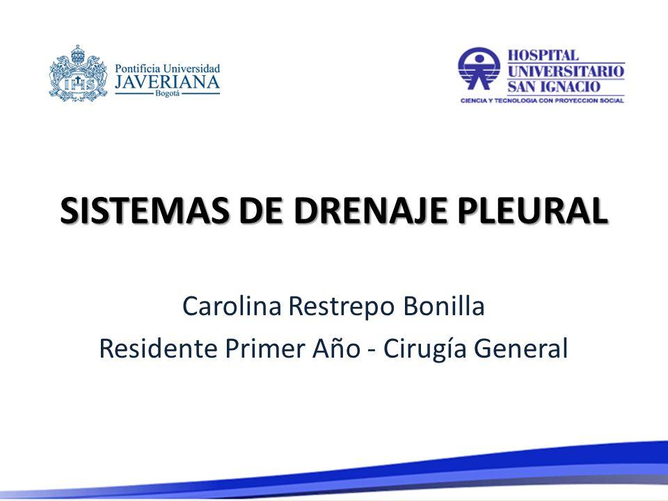 SISTEMAS DE DRENAJE PLEURAL Carolina Restrepo Bonilla Residente Primer Año - Cirugía General
