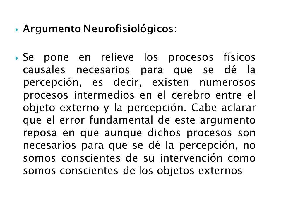 Argumento Neurofisiológicos: Se pone en relieve los procesos físicos causales necesarios para que se dé la percepción, es decir, existen numerosos pro