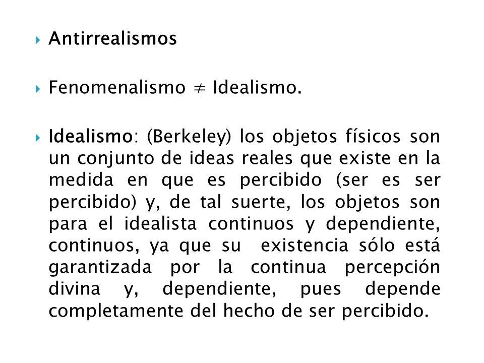 Antirrealismos Fenomenalismo Idealismo. Idealismo: (Berkeley) los objetos físicos son un conjunto de ideas reales que existe en la medida en que es pe