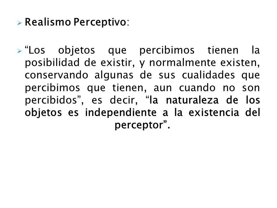Realismo Perceptivo: Los objetos que percibimos tienen la posibilidad de existir, y normalmente existen, conservando algunas de sus cualidades que per