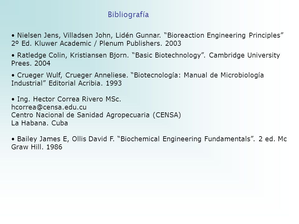 Bibliografía Nielsen Jens, Villadsen John, Lidén Gunnar. Bioreaction Engineering Principles 2º Ed. Kluwer Academic / Plenum Publishers. 2003 Ratledge