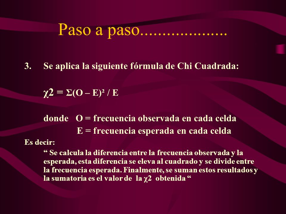 Paso a paso.................... 3.Se aplica la siguiente fórmula de Chi Cuadrada: χ2 = Σ(O – E)² / E donde O = frecuencia observada en cada celda E =